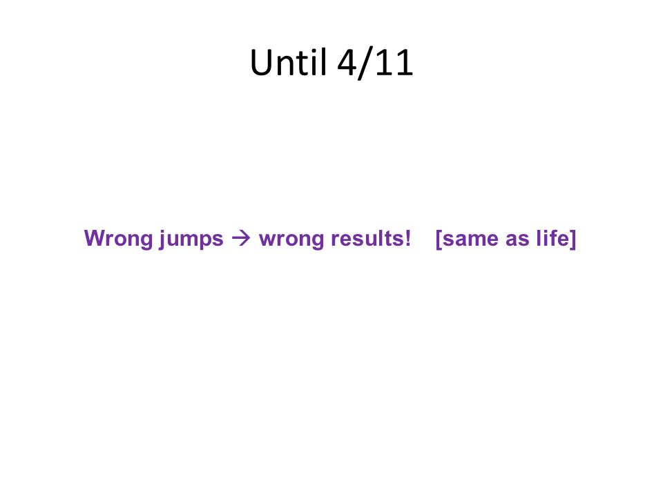 Until 4/11 Wrong jumps  wrong results! [same as life]